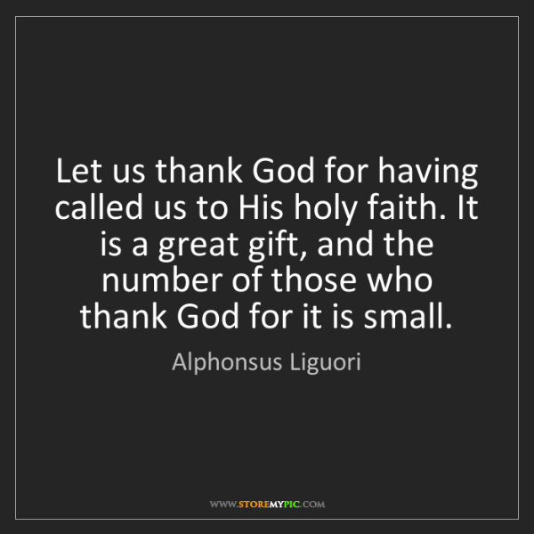 Alphonsus Liguori: Let us thank God for having called us to His holy faith....