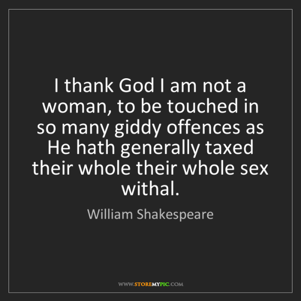 William Shakespeare: I thank God I am not a woman, to be touched in so many...