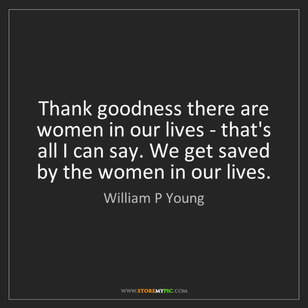 William P Young: Thank goodness there are women in our lives - that's...