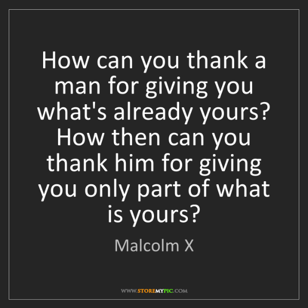 Malcolm X: How can you thank a man for giving you what's already...