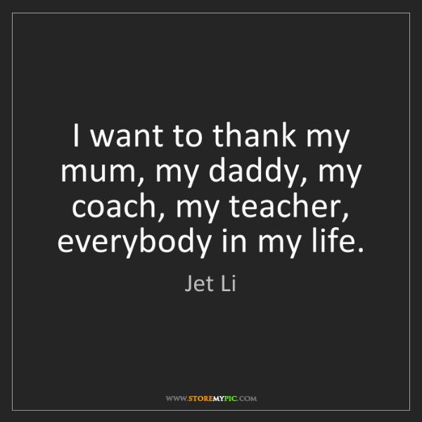 Jet Li: I want to thank my mum, my daddy, my coach, my teacher,...