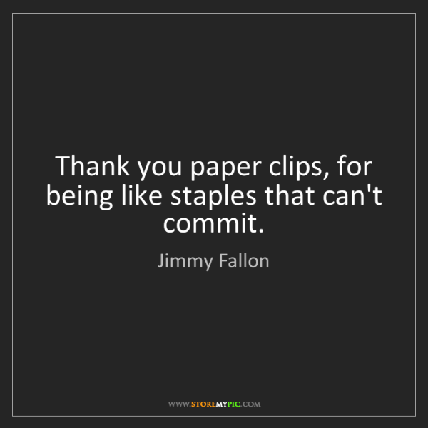 Jimmy Fallon: Thank you paper clips, for being like staples that can't...
