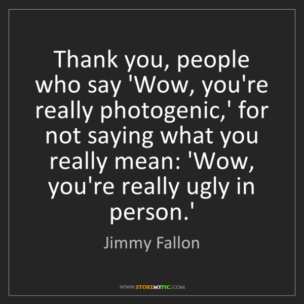 Jimmy Fallon: Thank you, people who say 'Wow, you're really photogenic,'...