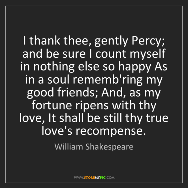 William Shakespeare: I thank thee, gently Percy; and be sure I count myself...