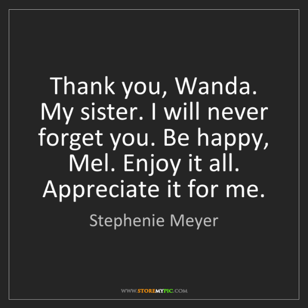Stephenie Meyer: Thank you, Wanda. My sister. I will never forget you....