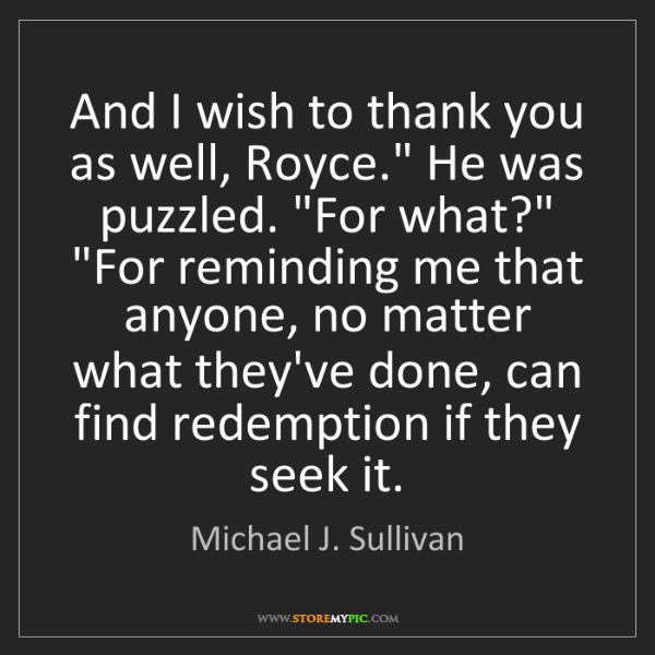 """Michael J. Sullivan: And I wish to thank you as well, Royce."""" He was puzzled...."""