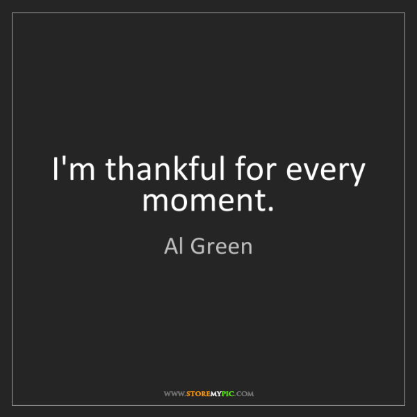 Al Green: I'm thankful for every moment.