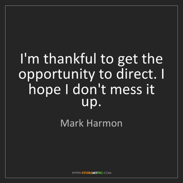 Mark Harmon: I'm thankful to get the opportunity to direct. I hope...