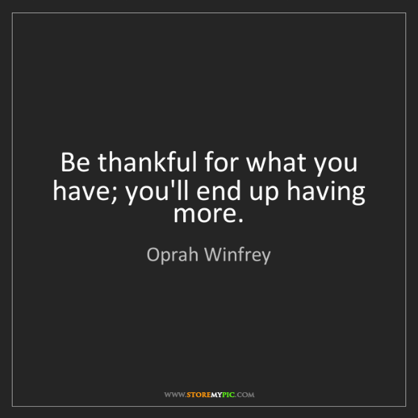 Oprah Winfrey: Be thankful for what you have; you'll end up having more.