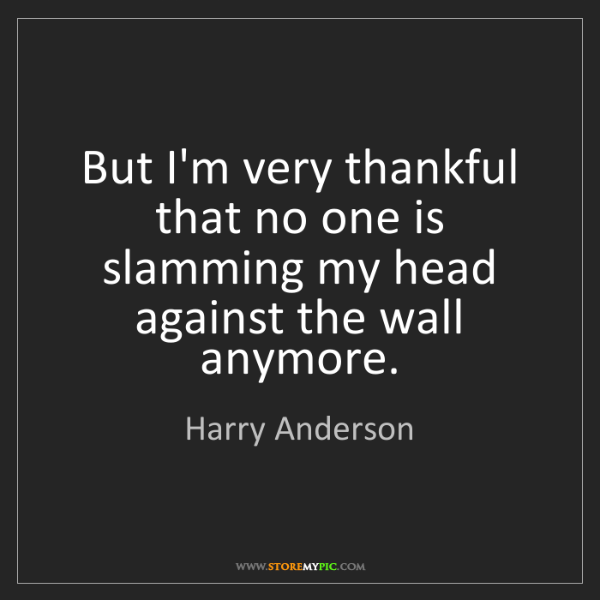 Harry Anderson: But I'm very thankful that no one is slamming my head...