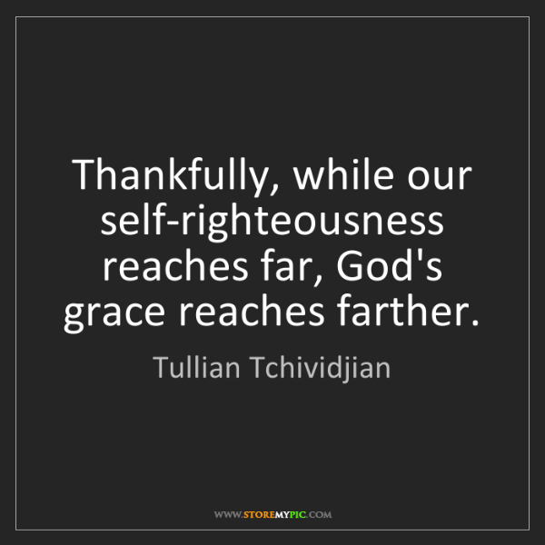 Tullian Tchividjian: Thankfully, while our self-righteousness reaches far,...