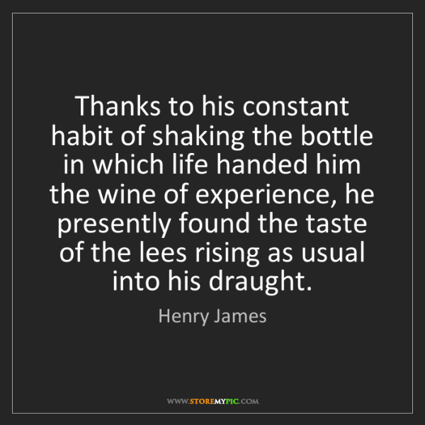 Henry James: Thanks to his constant habit of shaking the bottle in...
