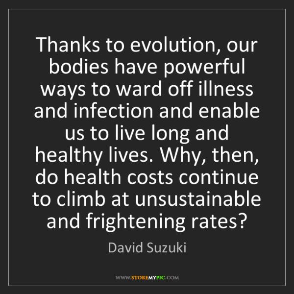 David Suzuki: Thanks to evolution, our bodies have powerful ways to...