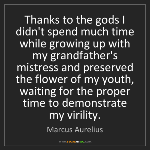 Marcus Aurelius: Thanks to the gods I didn't spend much time while growing...