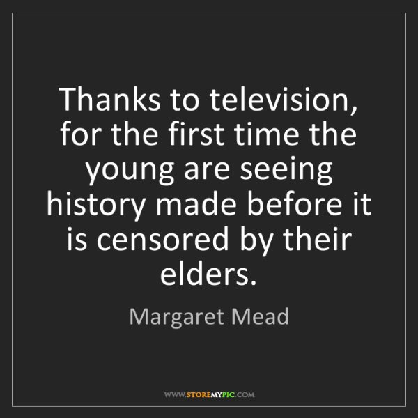 Margaret Mead: Thanks to television, for the first time the young are...