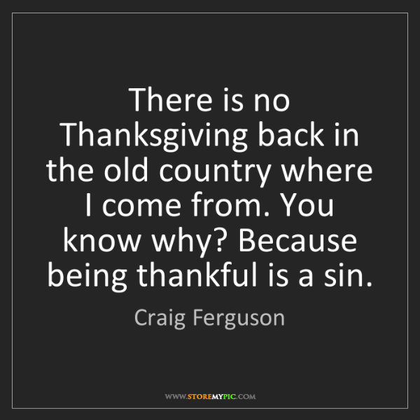 Craig Ferguson: There is no Thanksgiving back in the old country where...