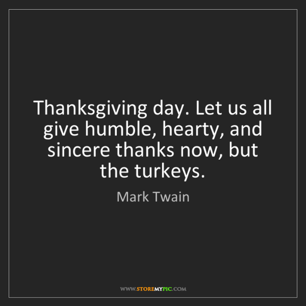 Mark Twain: Thanksgiving day. Let us all give humble, hearty, and...