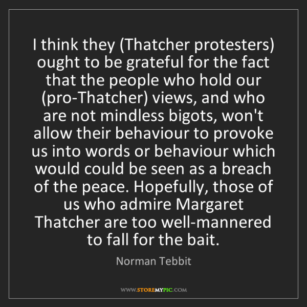 Norman Tebbit: I think they (Thatcher protesters) ought to be grateful...