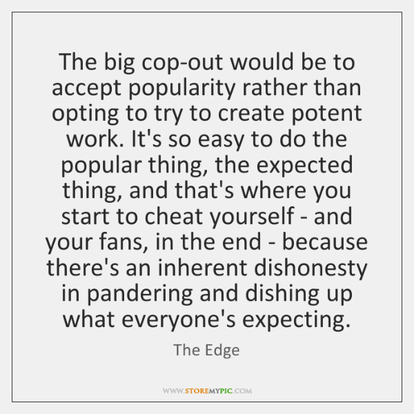The big cop-out would be to accept popularity rather than opting to ...