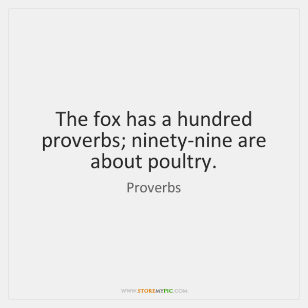The fox has a hundred proverbs; ninety-nine are about poultry.