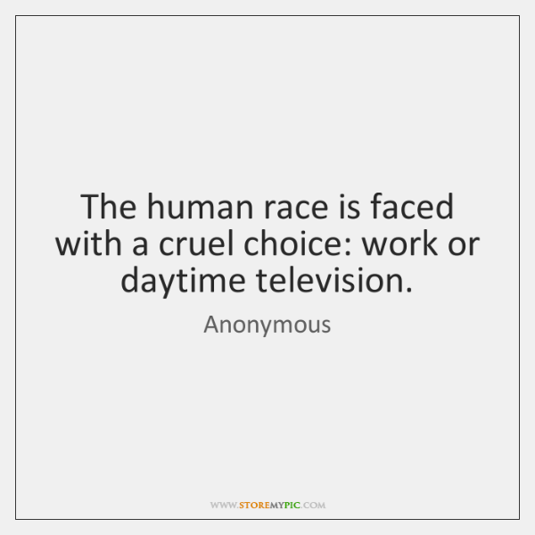 The human race is faced with a cruel choice: work or daytime ...