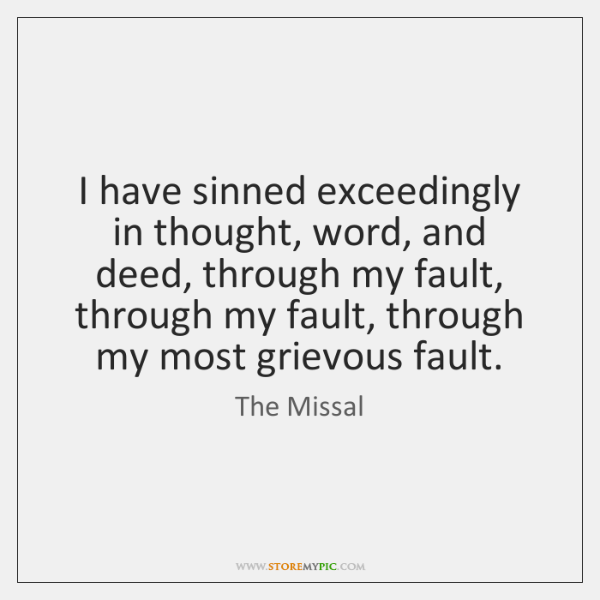 I have sinned exceedingly in thought, word, and deed, through my fault, ...