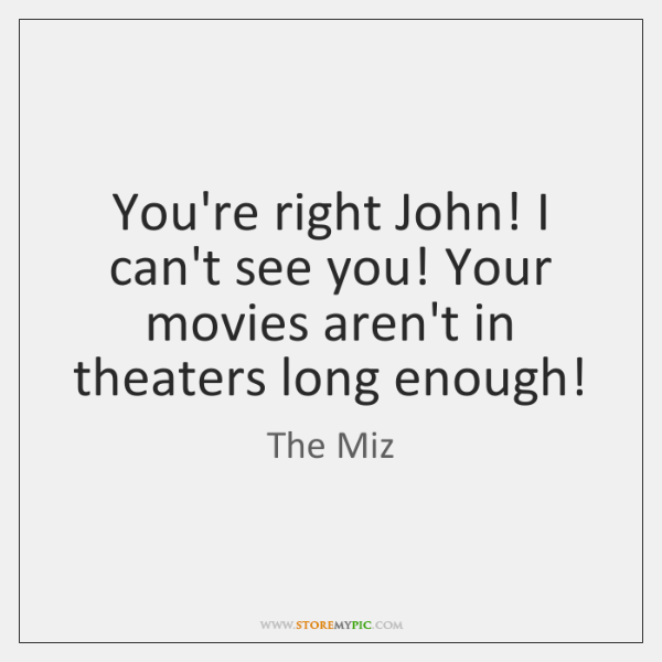 You're right John! I can't see you! Your movies aren't in theaters ...