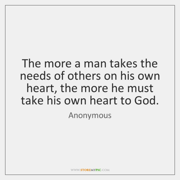 The more a man takes the needs of others on his own ...