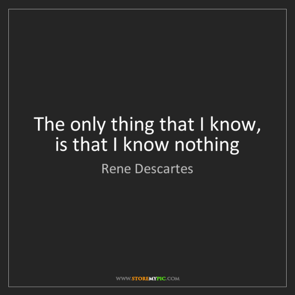 Rene Descartes: The only thing that I know, is that I know nothing