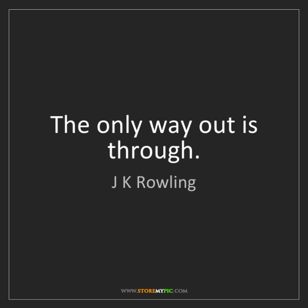 J K Rowling: The only way out is through.
