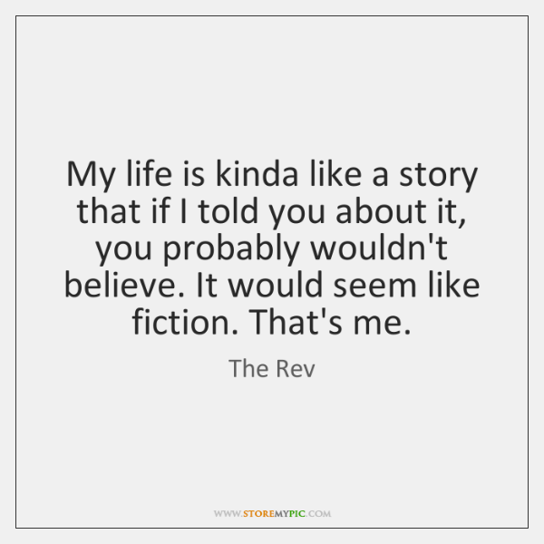 My life is kinda like a story that if I told you ...
