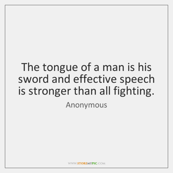 The tongue of a man is his sword and effective speech is ...