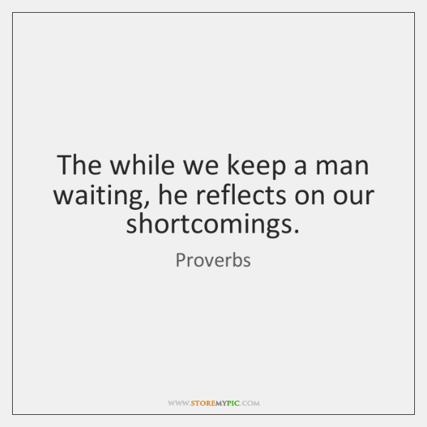 The while we keep a man waiting, he reflects on our shortcomings.