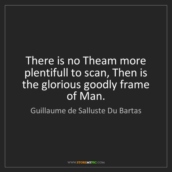 Guillaume de Salluste Du Bartas: There is no Theam more plentifull to scan, Then is the...
