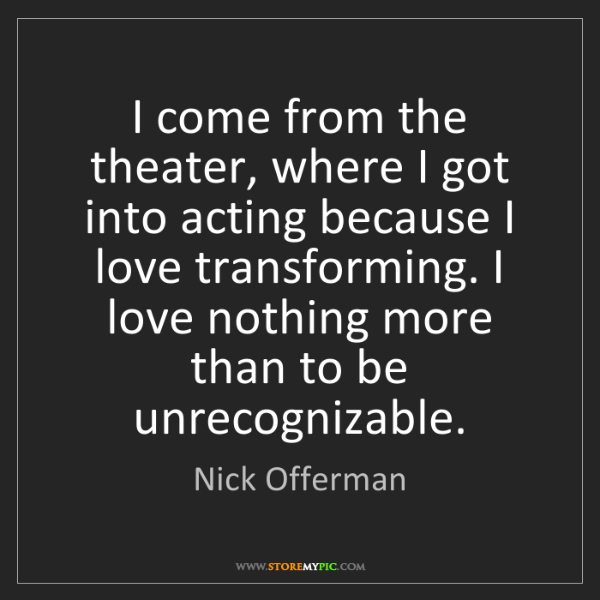 Nick Offerman: I come from the theater, where I got into acting because...