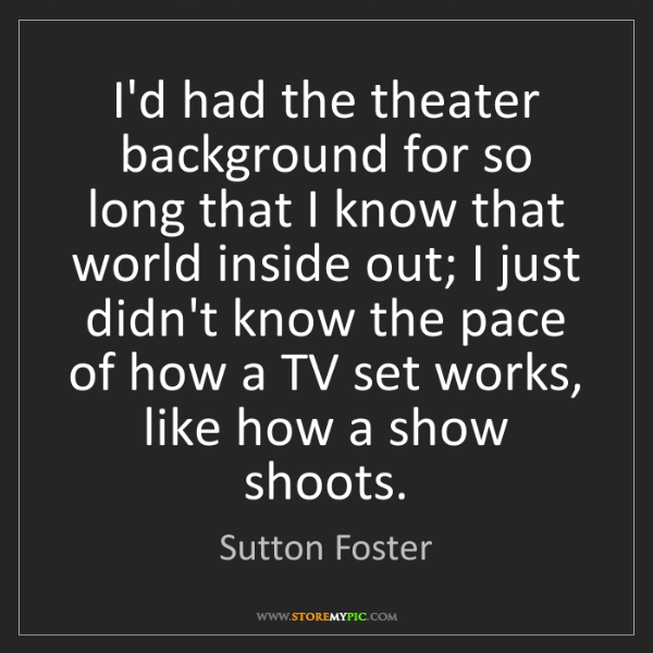 Sutton Foster: I'd had the theater background for so long that I know...