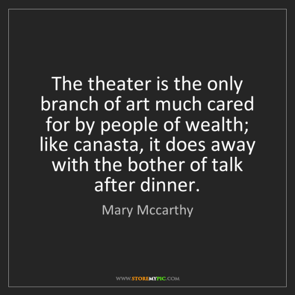 Mary Mccarthy: The theater is the only branch of art much cared for...