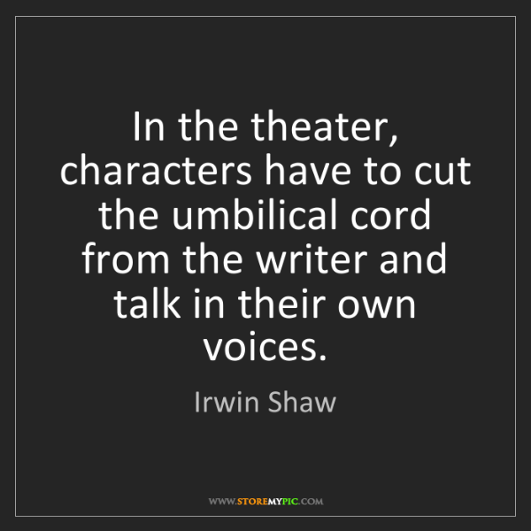 Irwin Shaw: In the theater, characters have to cut the umbilical...