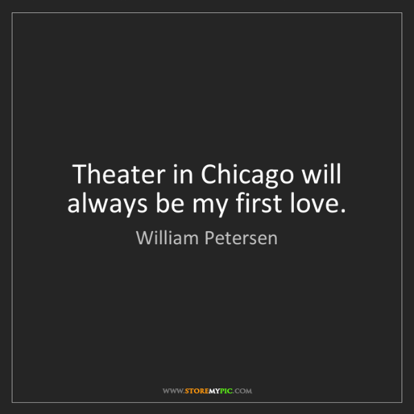 William Petersen: Theater in Chicago will always be my first love.