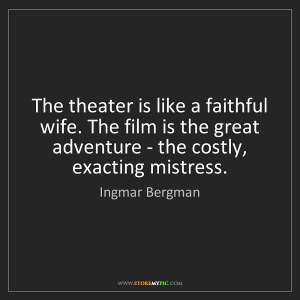 Ingmar Bergman: The theater is like a faithful wife. The film is the...