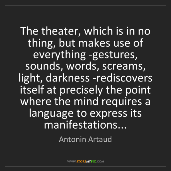 Antonin Artaud: The theater, which is in no thing, but makes use of everything...