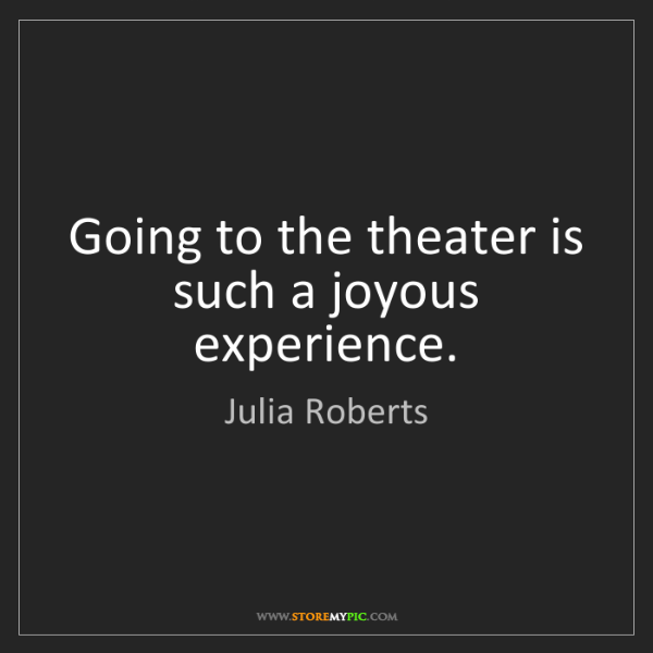 Julia Roberts: Going to the theater is such a joyous experience.