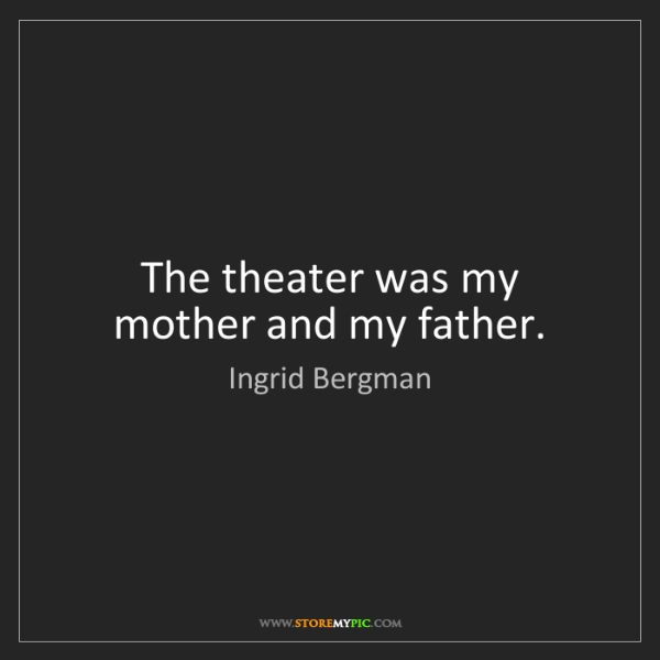 Ingrid Bergman: The theater was my mother and my father.