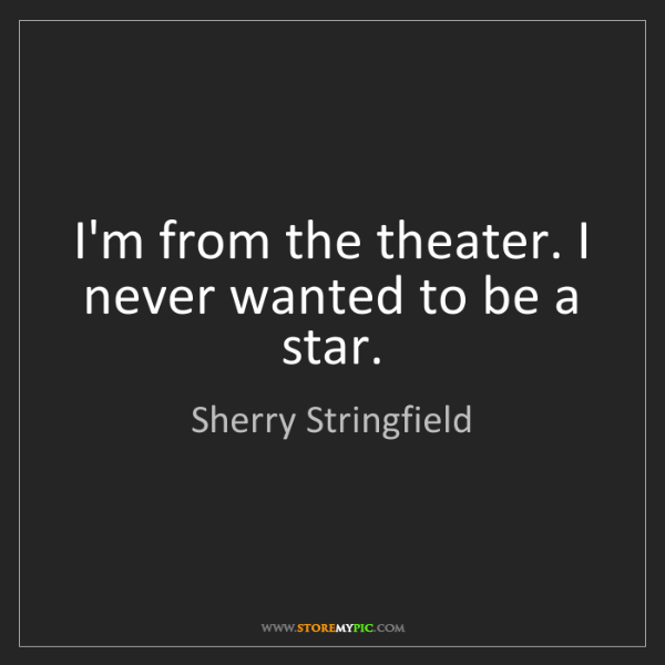 Sherry Stringfield: I'm from the theater. I never wanted to be a star.