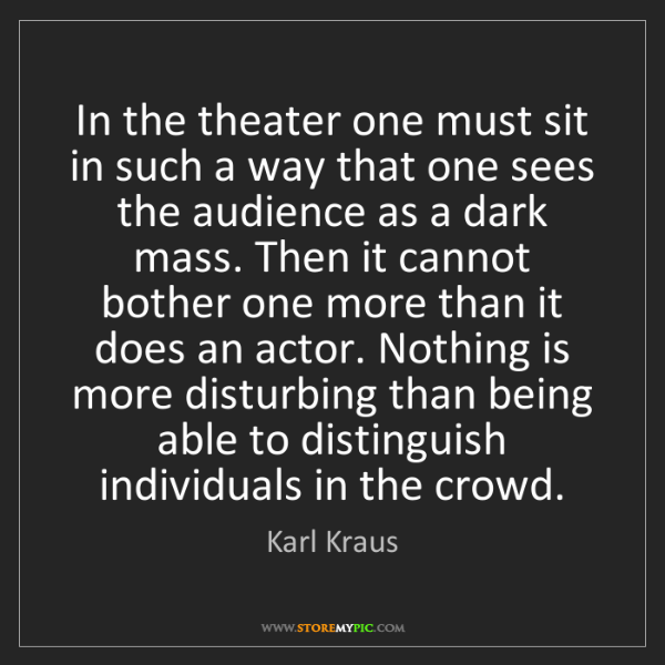 Karl Kraus: In the theater one must sit in such a way that one sees...