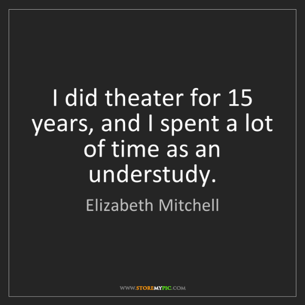 Elizabeth Mitchell: I did theater for 15 years, and I spent a lot of time...