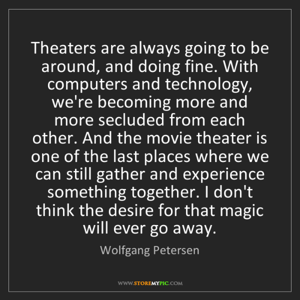 Wolfgang Petersen: Theaters are always going to be around, and doing fine....