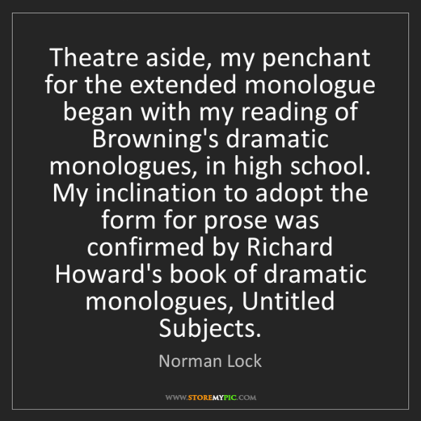 Norman Lock: Theatre aside, my penchant for the extended monologue...