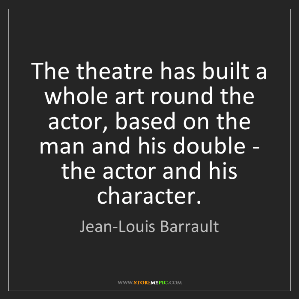 Jean-Louis Barrault: The theatre has built a whole art round the actor, based...