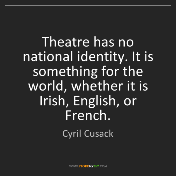 Cyril Cusack: Theatre has no national identity. It is something for...
